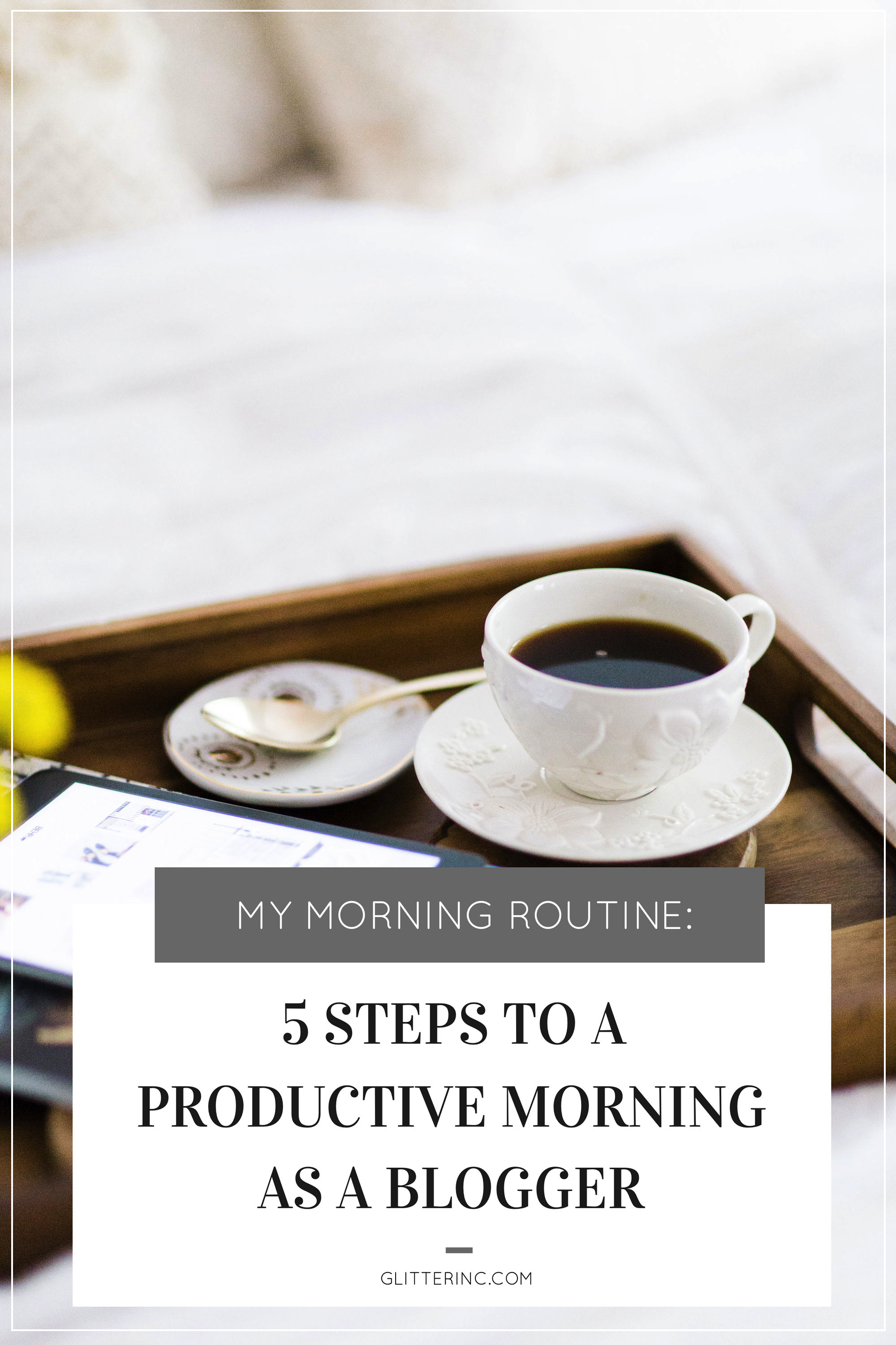 My Morning Routine: 5 Steps to a Productive Morning as a Blogger. | glitterinc.com | @glitterinc